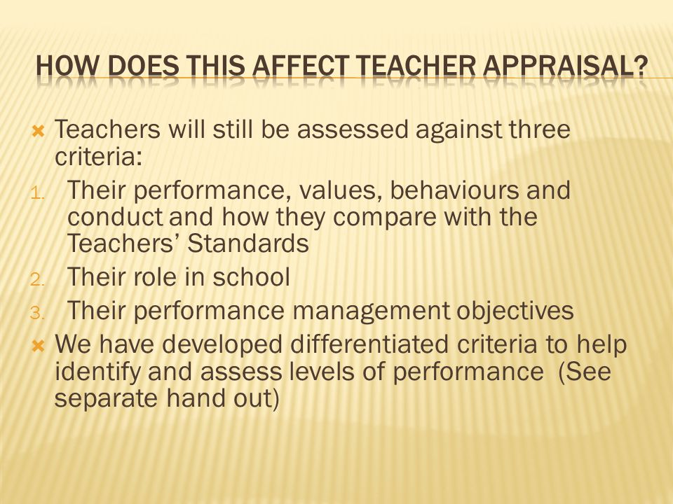  Teachers will still be assessed against three criteria: 1. Their performance, values, behaviours and conduct and how they compare with the Teachers'