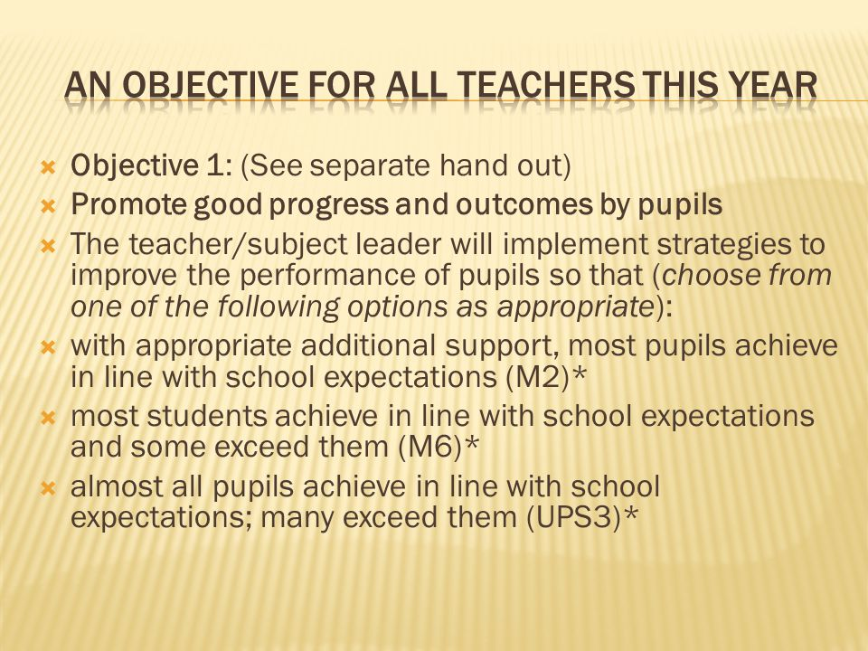  Objective 1: (See separate hand out)  Promote good progress and outcomes by pupils  The teacher/subject leader will implement strategies to improve the performance of pupils so that (choose from one of the following options as appropriate):  with appropriate additional support, most pupils achieve in line with school expectations (M2)*  most students achieve in line with school expectations and some exceed them (M6)*  almost all pupils achieve in line with school expectations; many exceed them (UPS3)*