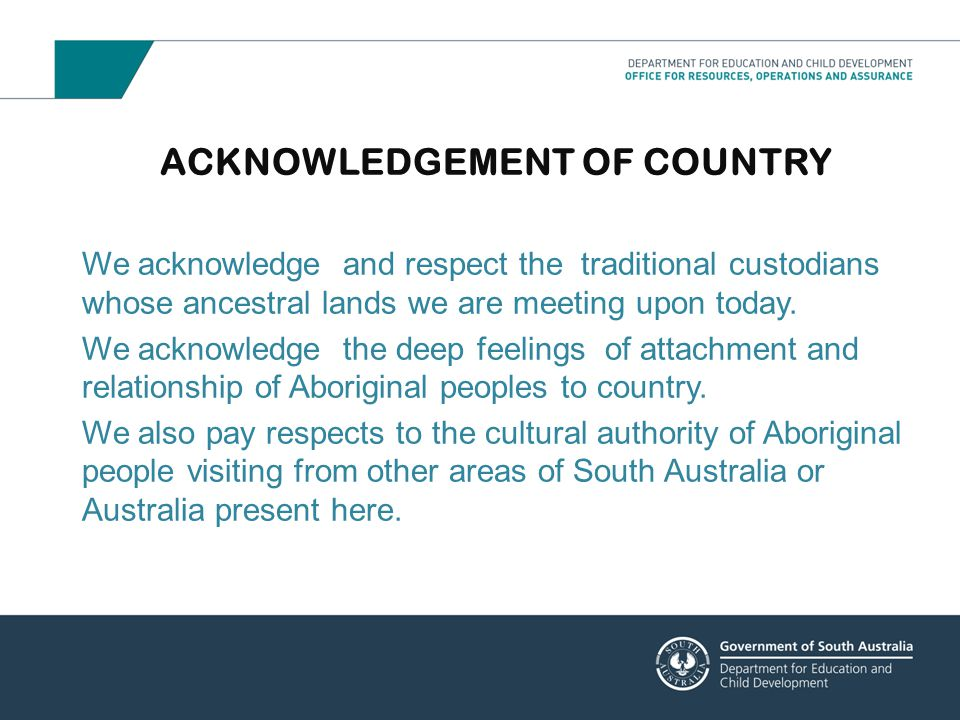 ACKNOWLEDGEMENT OF COUNTRY We acknowledge and respect the traditional custodians whose ancestral lands we are meeting upon today. We acknowledge the d