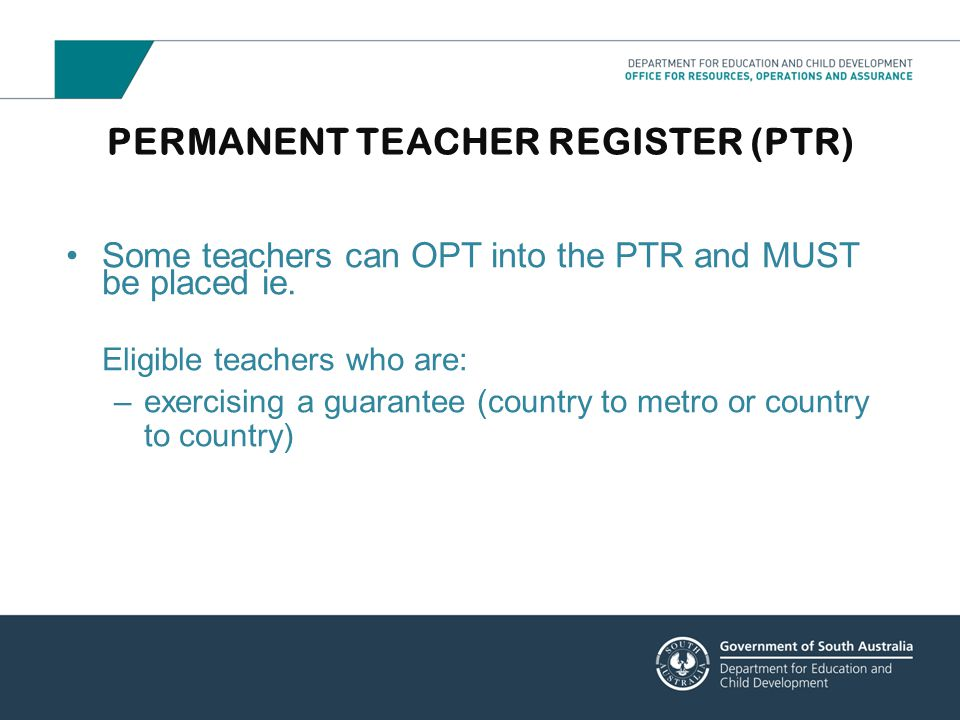 PERMANENT TEACHER REGISTER (PTR) Some teachers can OPT into the PTR and MUST be placed ie. Eligible teachers who are: –exercising a guarantee (country