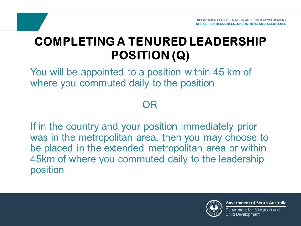 COMPLETING A TENURED LEADERSHIP POSITION (Q) You will be appointed to a position within 45 km of where you commuted daily to the position OR If in the