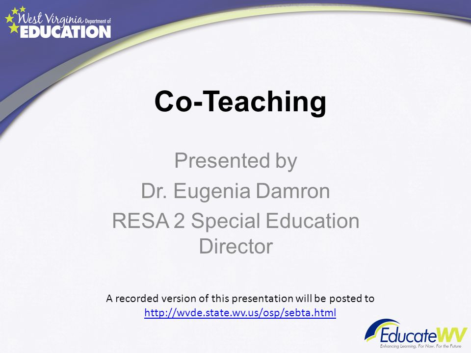 Co-Teaching Presented by Dr. Eugenia Damron RESA 2 Special Education Director A recorded version of this presentation will be posted to http://wvde.st