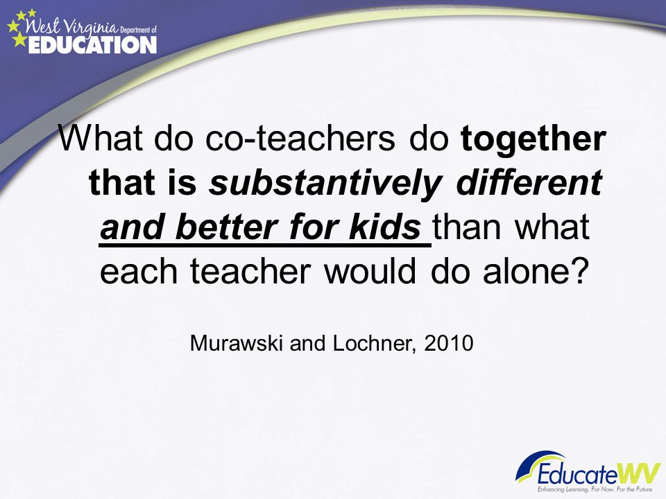 What do co-teachers do together that is substantively different and better for kids than what each teacher would do alone? Murawski and Lochner, 2010