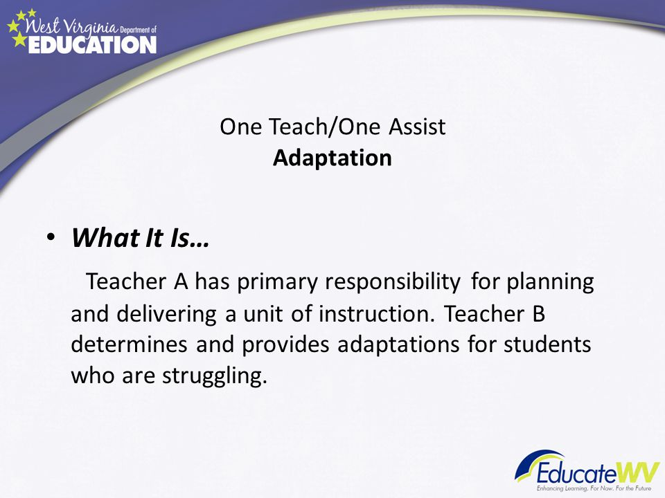What It Is… Teacher A has primary responsibility for planning and delivering a unit of instruction. Teacher B determines and provides adaptations for