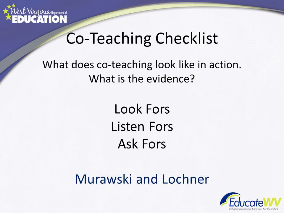 Co-Teaching Checklist What does co-teaching look like in action. What is the evidence? Look Fors Listen Fors Ask Fors Murawski and Lochner