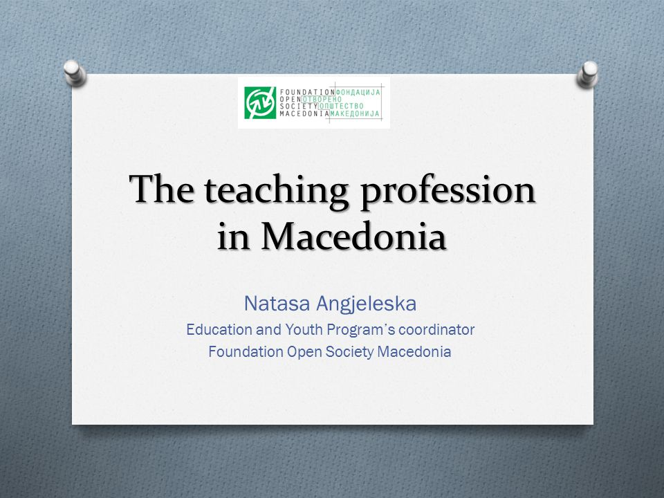 The teaching profession in Macedonia Natasa Angjeleska Education and Youth Program's coordinator Foundation Open Society Macedonia