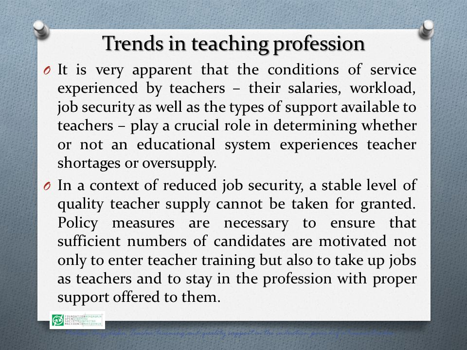 Trends in teaching profession O It is very apparent that the conditions of service experienced by teachers – their salaries, workload, job security as well as the types of support available to teachers – play a crucial role in determining whether or not an educational system experiences teacher shortages or oversupply.