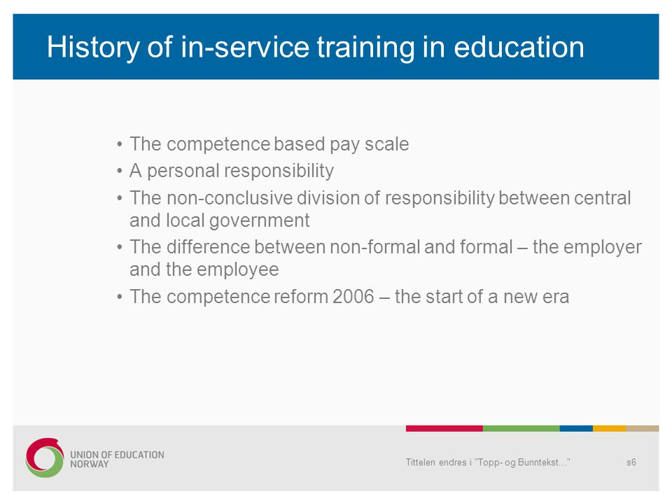 History of in-service training in education The competence based pay scale A personal responsibility The non-conclusive division of responsibility between central and local government The difference between non-formal and formal – the employer and the employee The competence reform 2006 – the start of a new era Tittelen endres i Topp- og Bunntekst... s6