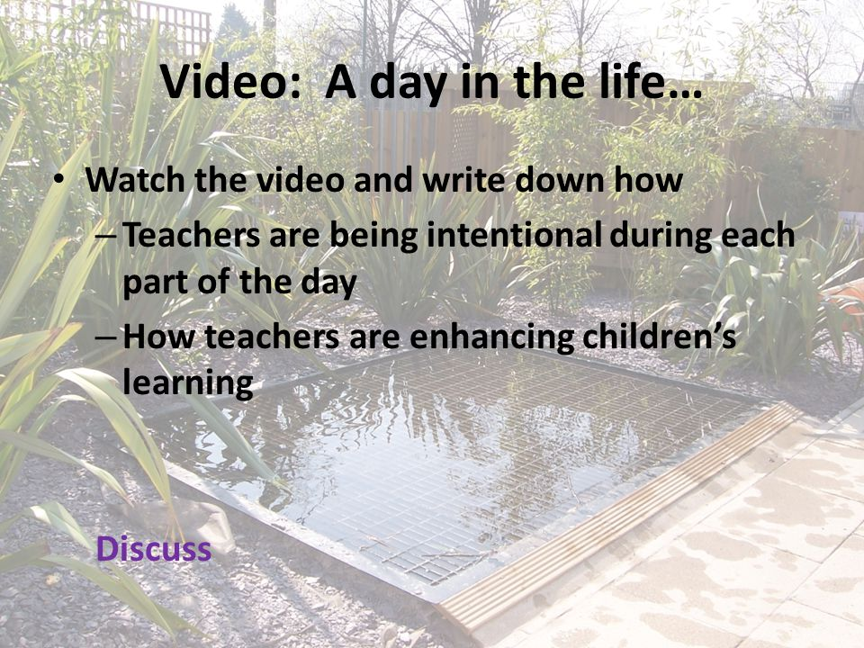 Video: A day in the life… Watch the video and write down how – Teachers are being intentional during each part of the day – How teachers are enhancing children's learning Discuss
