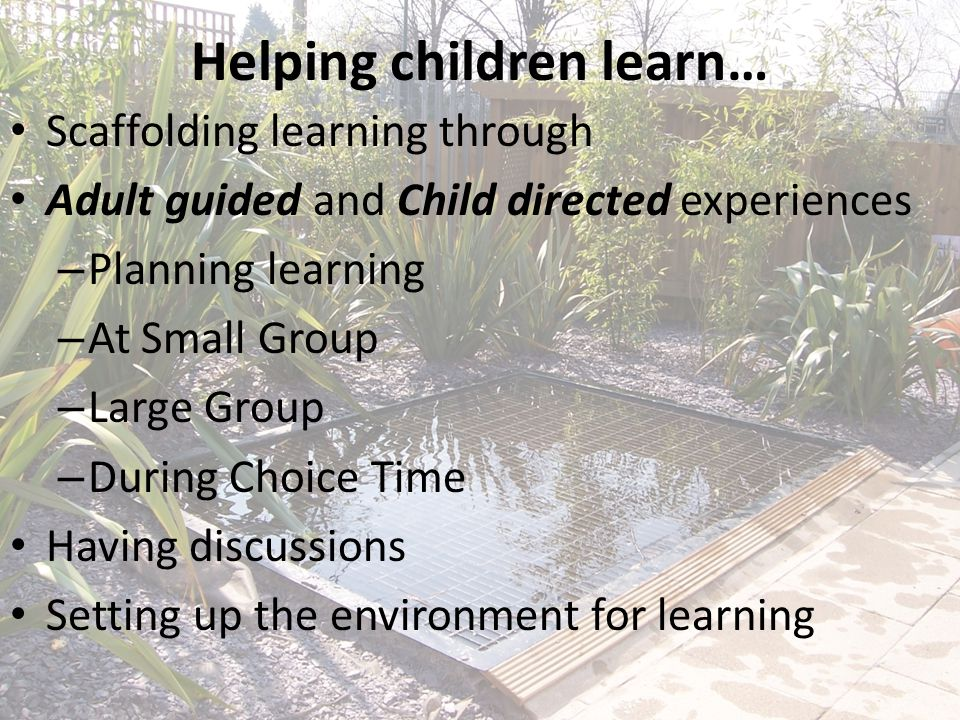 Helping children learn… Scaffolding learning through Adult guided and Child directed experiences – Planning learning – At Small Group – Large Group –