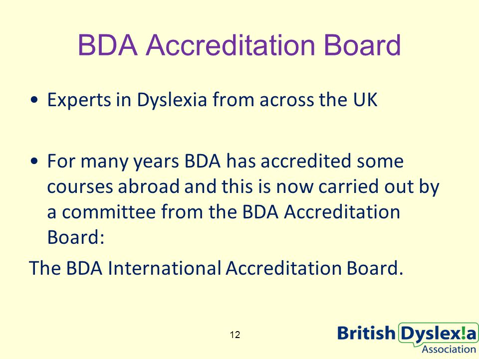 BDA Accreditation Board Experts in Dyslexia from across the UK For many years BDA has accredited some courses abroad and this is now carried out by a committee from the BDA Accreditation Board: The BDA International Accreditation Board.