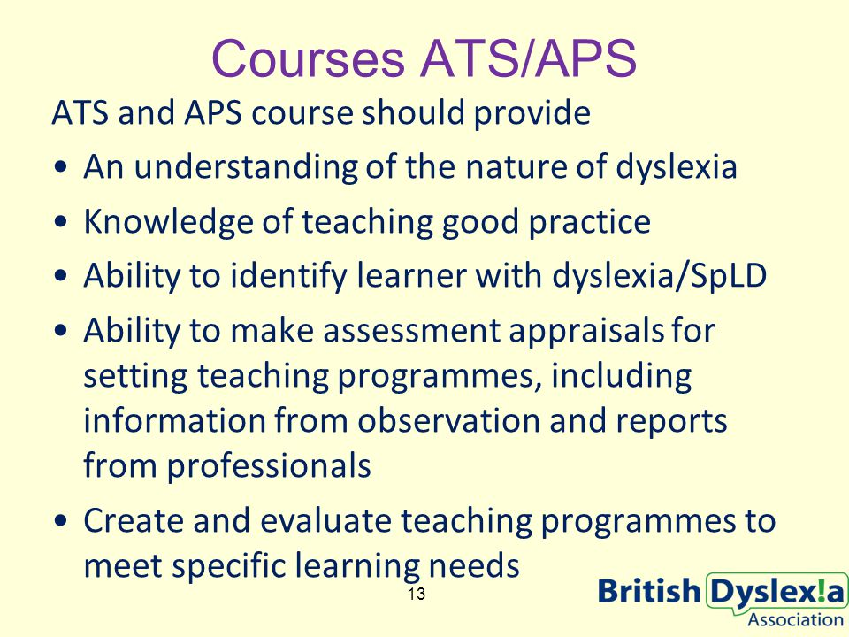 Courses ATS/APS ATS and APS course should provide An understanding of the nature of dyslexia Knowledge of teaching good practice Ability to identify l