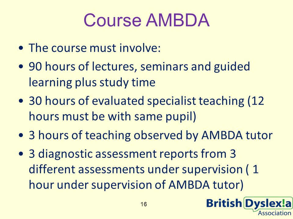 Course AMBDA The course must involve: 90 hours of lectures, seminars and guided learning plus study time 30 hours of evaluated specialist teaching (12 hours must be with same pupil) 3 hours of teaching observed by AMBDA tutor 3 diagnostic assessment reports from 3 different assessments under supervision ( 1 hour under supervision of AMBDA tutor) 16