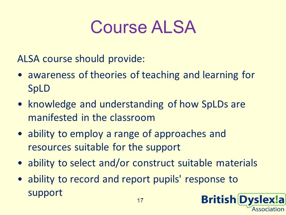 Course ALSA ALSA course should provide: awareness of theories of teaching and learning for SpLD knowledge and understanding of how SpLDs are manifested in the classroom ability to employ a range of approaches and resources suitable for the support ability to select and/or construct suitable materials ability to record and report pupils response to support 17