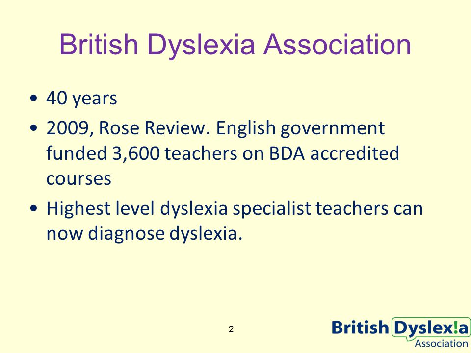 40 years 2009, Rose Review. English government funded 3,600 teachers on BDA accredited courses Highest level dyslexia specialist teachers can now diag