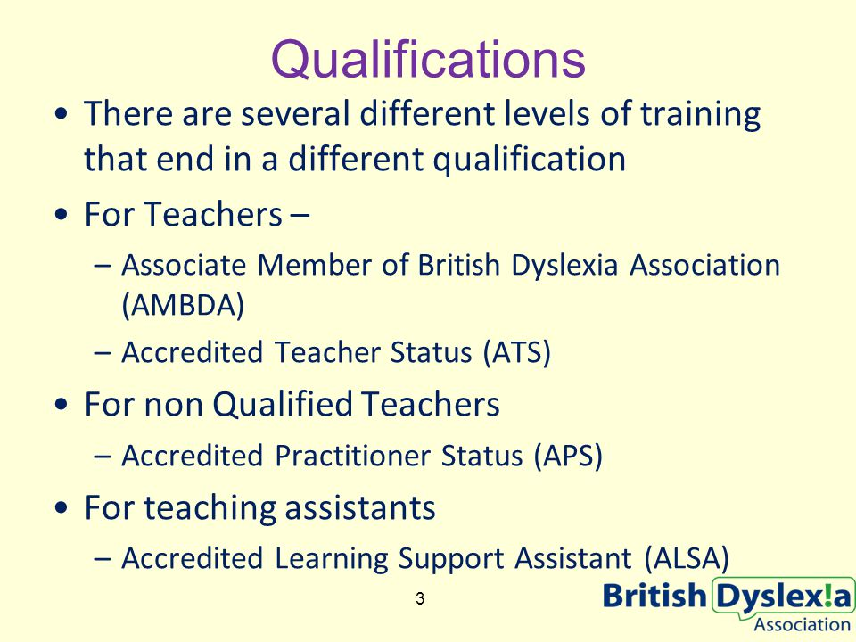 Qualifications There are several different levels of training that end in a different qualification For Teachers – –Associate Member of British Dyslexia Association (AMBDA) –Accredited Teacher Status (ATS) For non Qualified Teachers –Accredited Practitioner Status (APS) For teaching assistants –Accredited Learning Support Assistant (ALSA) 3