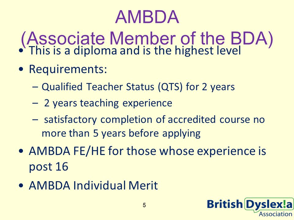 AMBDA (Associate Member of the BDA) This is a diploma and is the highest level Requirements: –Qualified Teacher Status (QTS) for 2 years – 2 years teaching experience – satisfactory completion of accredited course no more than 5 years before applying AMBDA FE/HE for those whose experience is post 16 AMBDA Individual Merit 5