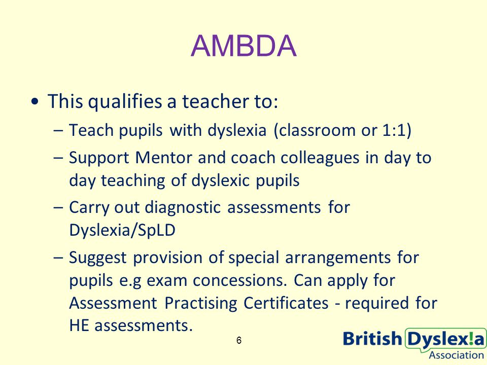 AMBDA This qualifies a teacher to: –Teach pupils with dyslexia (classroom or 1:1) –Support Mentor and coach colleagues in day to day teaching of dyslexic pupils –Carry out diagnostic assessments for Dyslexia/SpLD –Suggest provision of special arrangements for pupils e.g exam concessions.