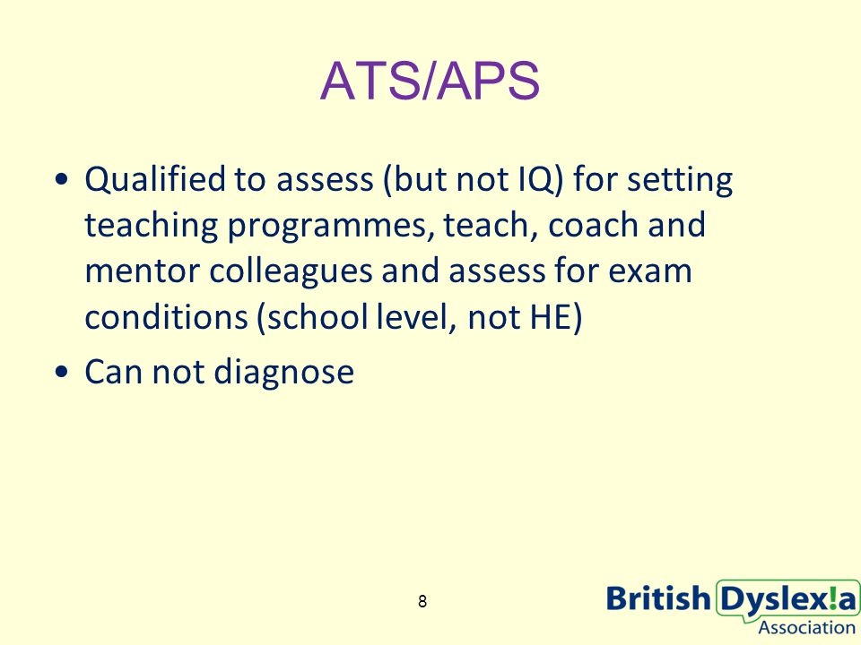 ATS/APS Qualified to assess (but not IQ) for setting teaching programmes, teach, coach and mentor colleagues and assess for exam conditions (school level, not HE) Can not diagnose 8