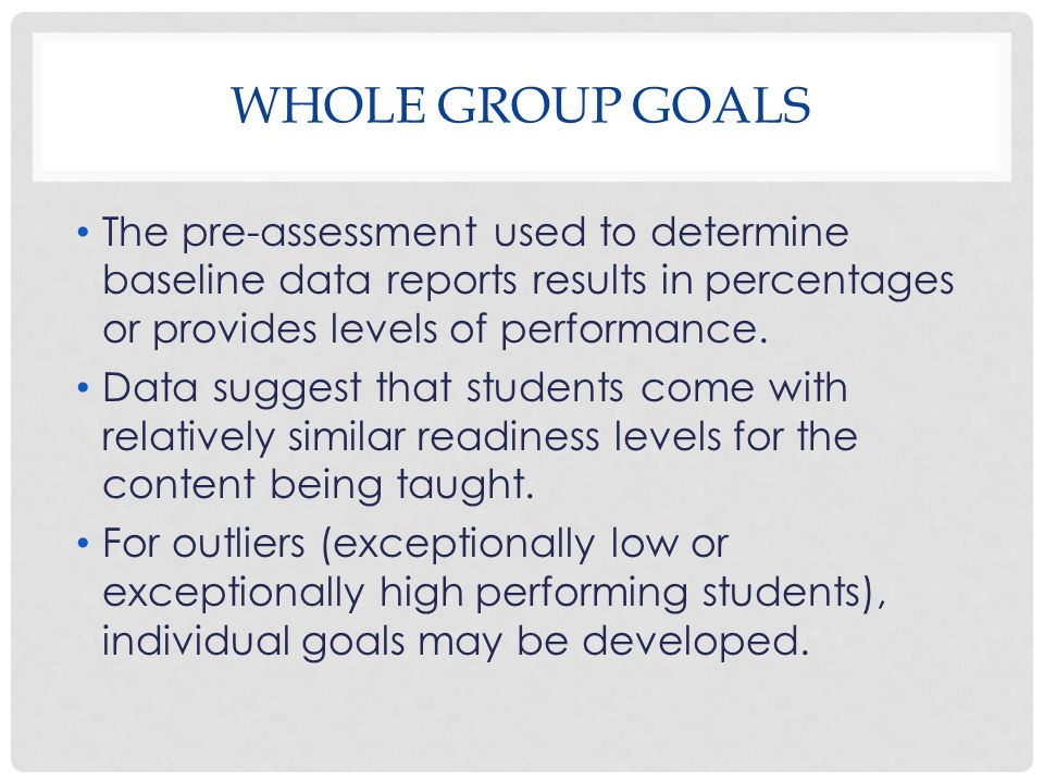 WHOLE GROUP GOALS The pre-assessment used to determine baseline data reports results in percentages or provides levels of performance. Data suggest th