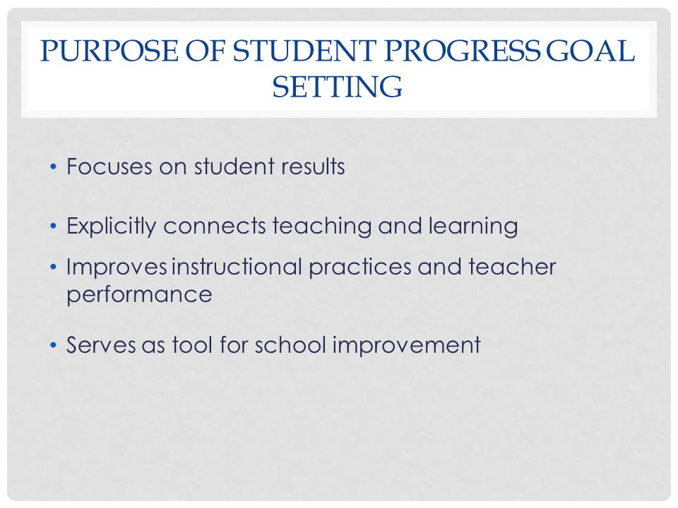 PURPOSE OF STUDENT PROGRESS GOAL SETTING Focuses on student results Explicitly connects teaching and learning Improves instructional practices and teacher performance Serves as tool for school improvement