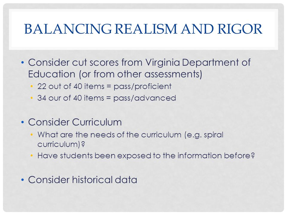 BALANCING REALISM AND RIGOR Consider cut scores from Virginia Department of Education (or from other assessments) 22 out of 40 items = pass/proficient
