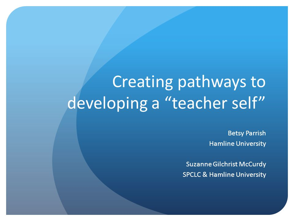 "Creating pathways to developing a ""teacher self"" Betsy Parrish Hamline University Suzanne Gilchrist McCurdy SPCLC & Hamline University"