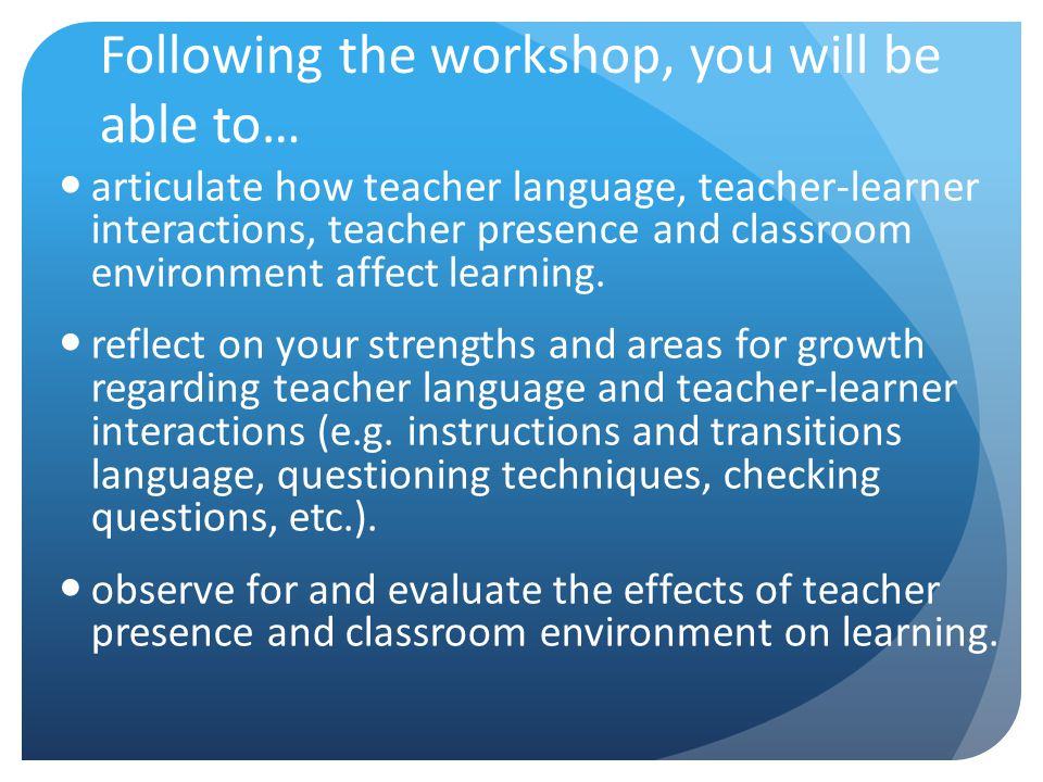Following the workshop, you will be able to… articulate how teacher language, teacher-learner interactions, teacher presence and classroom environment