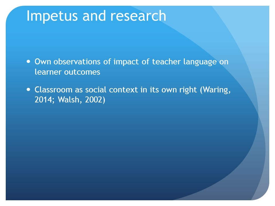 Impetus and research Own observations of impact of teacher language on learner outcomes Classroom as social context in its own right (Waring, 2014; Wa