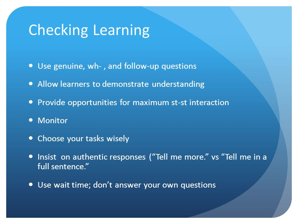 Checking Learning Use genuine, wh-, and follow-up questions Allow learners to demonstrate understanding Provide opportunities for maximum st-st intera