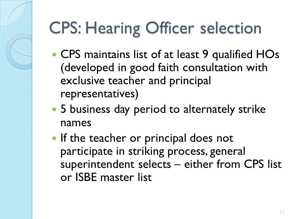 CPS: Hearing Officer selection CPS maintains list of at least 9 qualified HOs (developed in good faith consultation with exclusive teacher and principal representatives) 5 business day period to alternately strike names If the teacher or principal does not participate in striking process, general superintendent selects – either from CPS list or ISBE master list 11