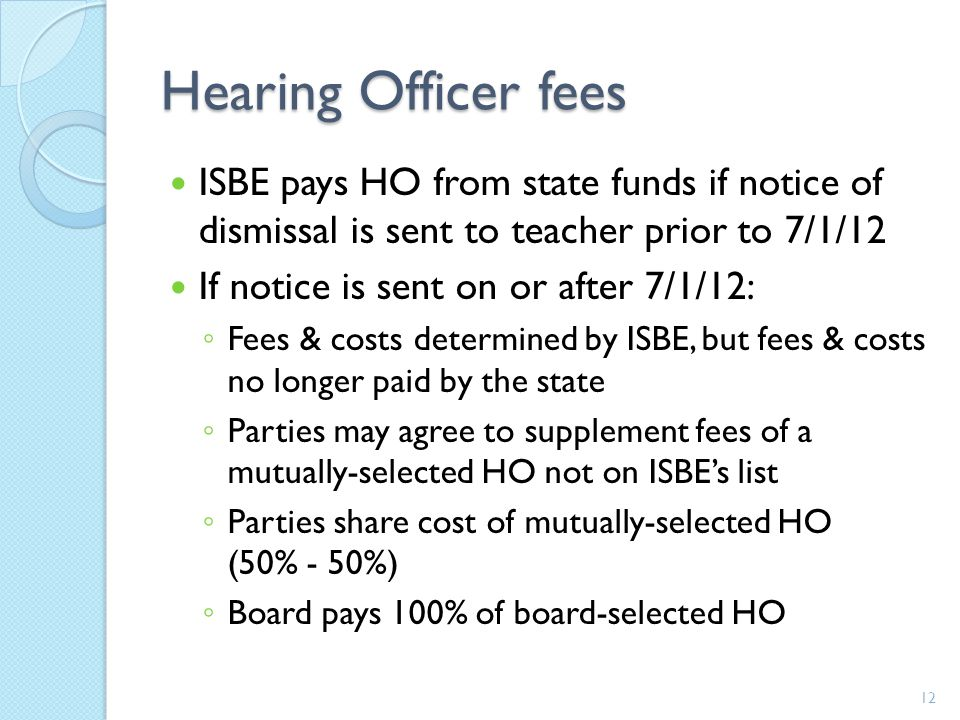 Hearing Officer fees ISBE pays HO from state funds if notice of dismissal is sent to teacher prior to 7/1/12 If notice is sent on or after 7/1/12: ◦ Fees & costs determined by ISBE, but fees & costs no longer paid by the state ◦ Parties may agree to supplement fees of a mutually-selected HO not on ISBE's list ◦ Parties share cost of mutually-selected HO (50% - 50%) ◦ Board pays 100% of board-selected HO 12