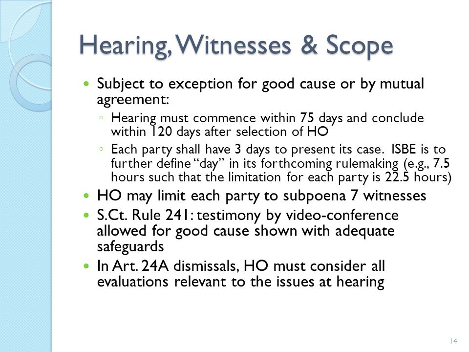 Hearing, Witnesses & Scope Subject to exception for good cause or by mutual agreement: ◦ Hearing must commence within 75 days and conclude within 120 days after selection of HO ◦ Each party shall have 3 days to present its case.