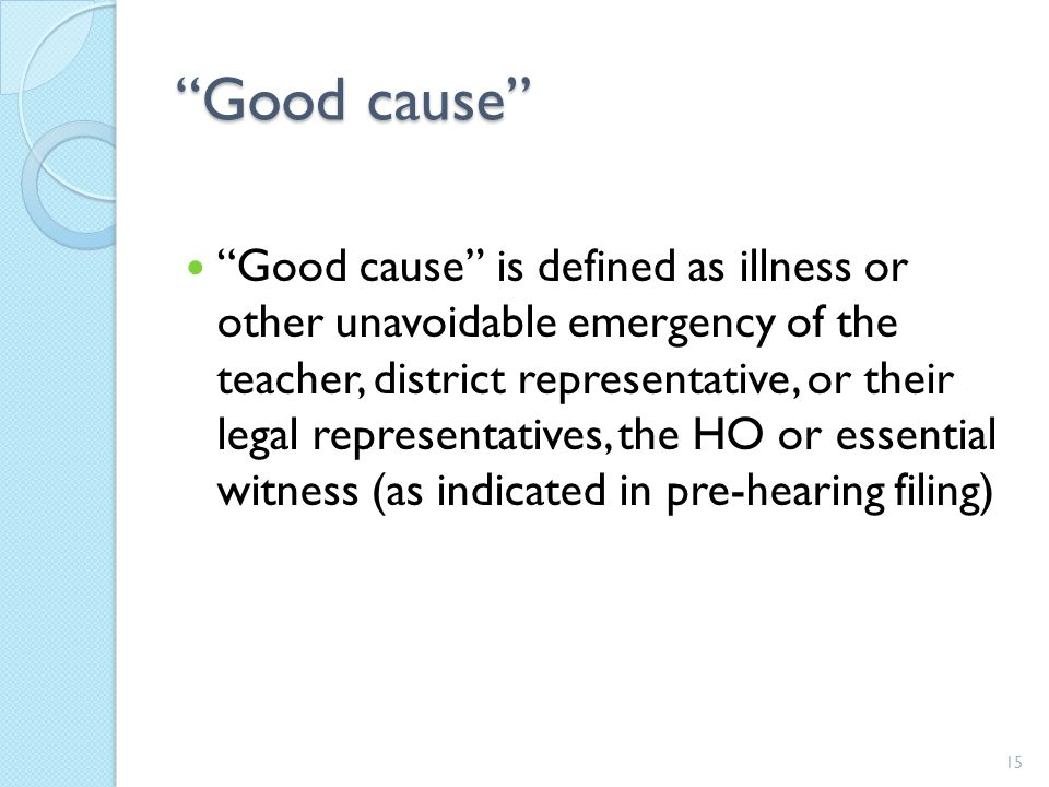 Good cause Good cause is defined as illness or other unavoidable emergency of the teacher, district representative, or their legal representatives, the HO or essential witness (as indicated in pre-hearing filing) 15