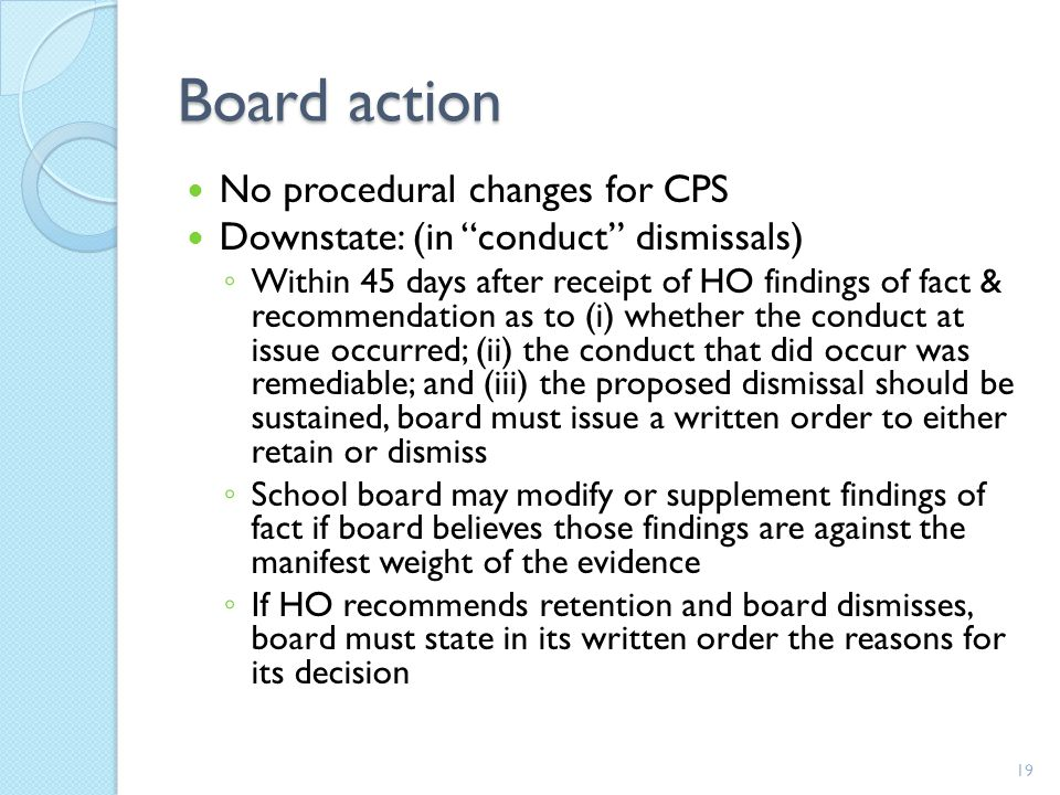 Board action No procedural changes for CPS Downstate: (in conduct dismissals) ◦ Within 45 days after receipt of HO findings of fact & recommendation as to (i) whether the conduct at issue occurred; (ii) the conduct that did occur was remediable; and (iii) the proposed dismissal should be sustained, board must issue a written order to either retain or dismiss ◦ School board may modify or supplement findings of fact if board believes those findings are against the manifest weight of the evidence ◦ If HO recommends retention and board dismisses, board must state in its written order the reasons for its decision 19
