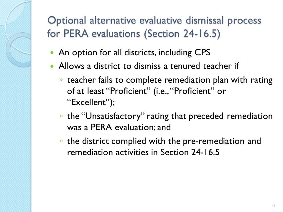 Optional alternative evaluative dismissal process for PERA evaluations (Section 24-16.5) An option for all districts, including CPS Allows a district to dismiss a tenured teacher if ◦ teacher fails to complete remediation plan with rating of at least Proficient (i.e., Proficient or Excellent ); ◦ the Unsatisfactory rating that preceded remediation was a PERA evaluation; and ◦ the district complied with the pre-remediation and remediation activities in Section 24-16.5 21