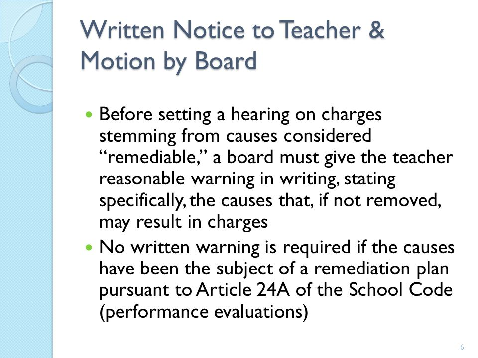 Written Notice to Teacher & Motion by Board Before setting a hearing on charges stemming from causes considered remediable, a board must give the teacher reasonable warning in writing, stating specifically, the causes that, if not removed, may result in charges No written warning is required if the causes have been the subject of a remediation plan pursuant to Article 24A of the School Code (performance evaluations) 6
