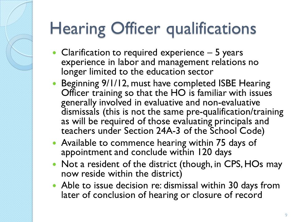 Hearing Officer qualifications Clarification to required experience – 5 years experience in labor and management relations no longer limited to the education sector Beginning 9/1/12, must have completed ISBE Hearing Officer training so that the HO is familiar with issues generally involved in evaluative and non-evaluative dismissals (this is not the same pre-qualification/training as will be required of those evaluating principals and teachers under Section 24A-3 of the School Code) Available to commence hearing within 75 days of appointment and conclude within 120 days Not a resident of the district (though, in CPS, HOs may now reside within the district) Able to issue decision re: dismissal within 30 days from later of conclusion of hearing or closure of record 9