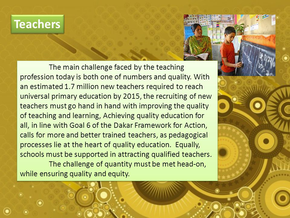 Teachers The main challenge faced by the teaching profession today is both one of numbers and quality.