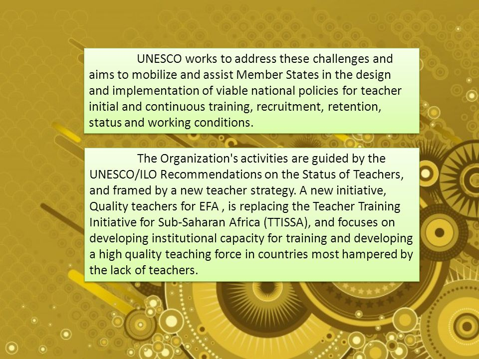 UNESCO works to address these challenges and aims to mobilize and assist Member States in the design and implementation of viable national policies for teacher initial and continuous training, recruitment, retention, status and working conditions.