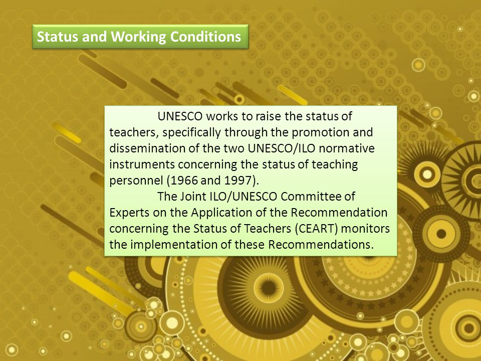 Status and Working Conditions UNESCO works to raise the status of teachers, specifically through the promotion and dissemination of the two UNESCO/ILO normative instruments concerning the status of teaching personnel (1966 and 1997).