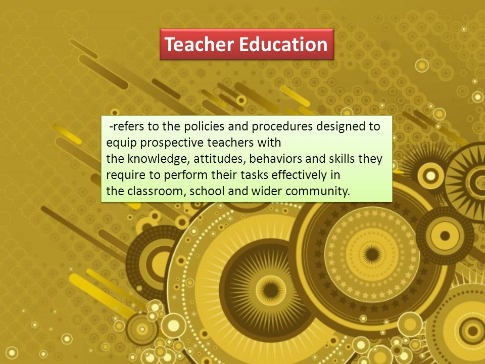 Teacher Education -refers to the policies and procedures designed to equip prospective teachers with the knowledge, attitudes, behaviors and skills they require to perform their tasks effectively in the classroom, school and wider community.
