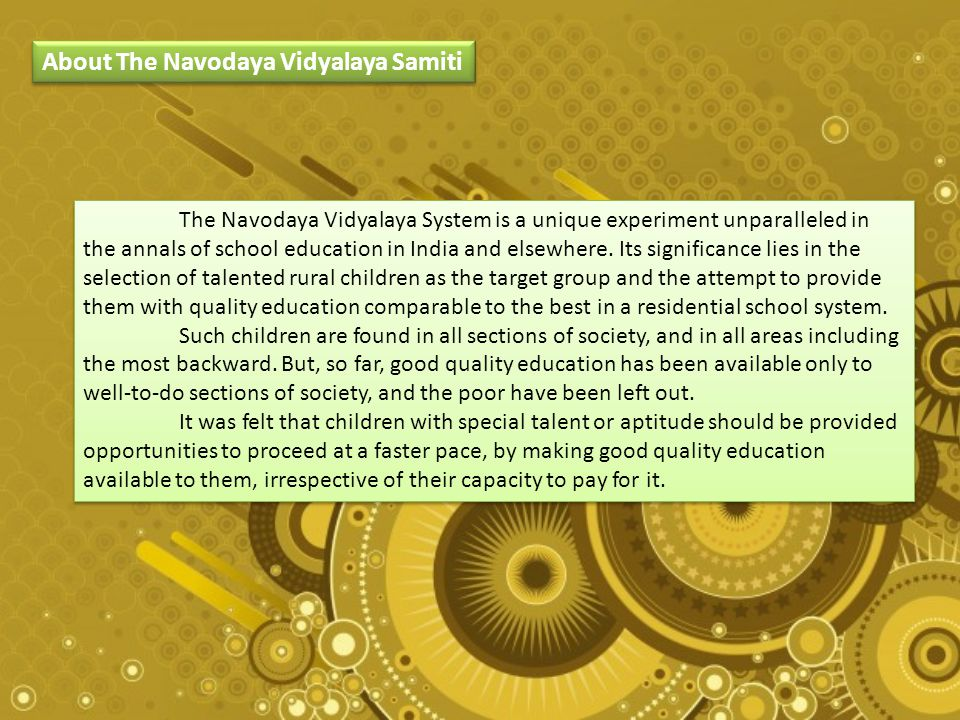 About The Navodaya Vidyalaya Samiti The Navodaya Vidyalaya System is a unique experiment unparalleled in the annals of school education in India and elsewhere.
