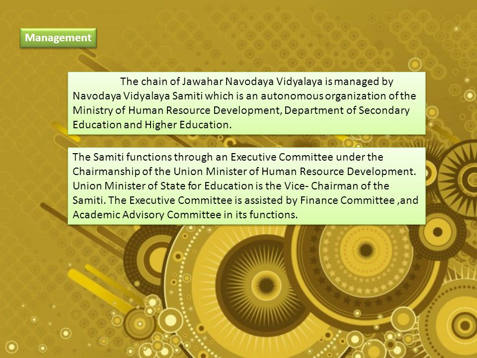 Management The chain of Jawahar Navodaya Vidyalaya is managed by Navodaya Vidyalaya Samiti which is an autonomous organization of the Ministry of Human Resource Development, Department of Secondary Education and Higher Education.