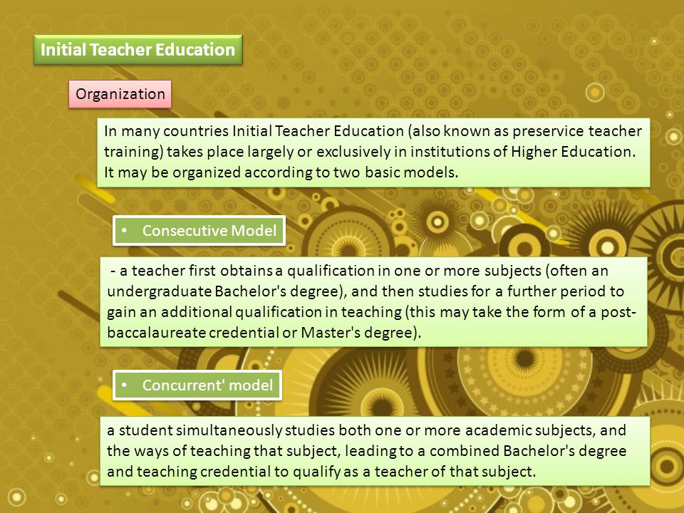 Initial Teacher Education Organization In many countries Initial Teacher Education (also known as preservice teacher training) takes place largely or exclusively in institutions of Higher Education.
