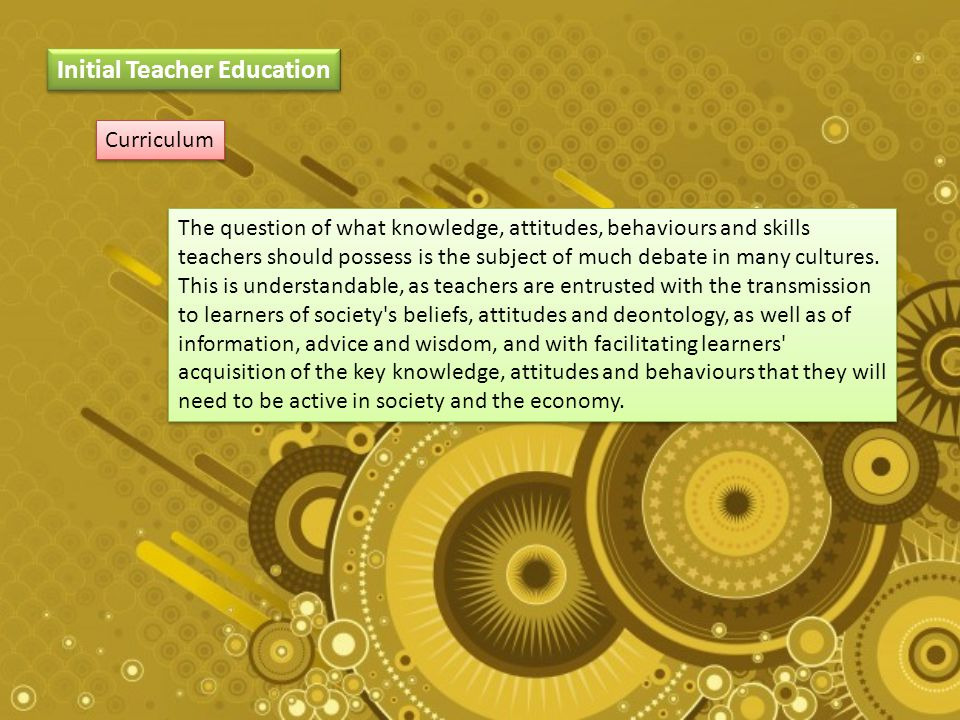 Curriculum Initial Teacher Education The question of what knowledge, attitudes, behaviours and skills teachers should possess is the subject of much debate in many cultures.
