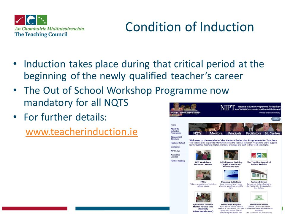 Condition of Induction Induction takes place during that critical period at the beginning of the newly qualified teacher's career The Out of School Workshop Programme now mandatory for all NQTS For further details: www.teacherinduction.ie
