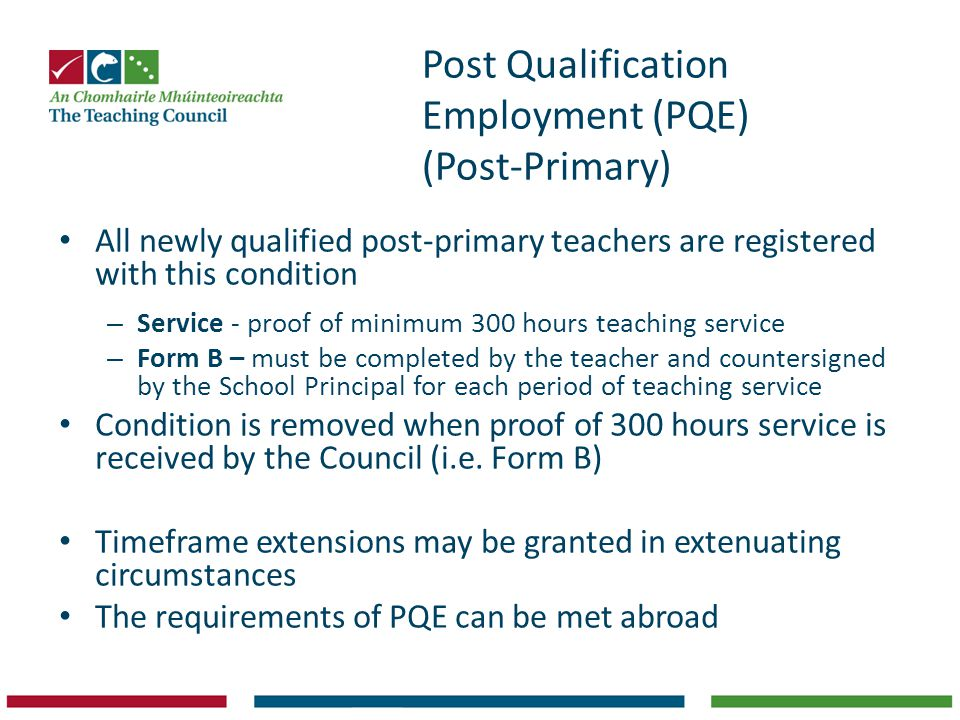 Post Qualification Employment (PQE) (Post-Primary) All newly qualified post-primary teachers are registered with this condition – Service - proof of minimum 300 hours teaching service – Form B – must be completed by the teacher and countersigned by the School Principal for each period of teaching service Condition is removed when proof of 300 hours service is received by the Council (i.e.