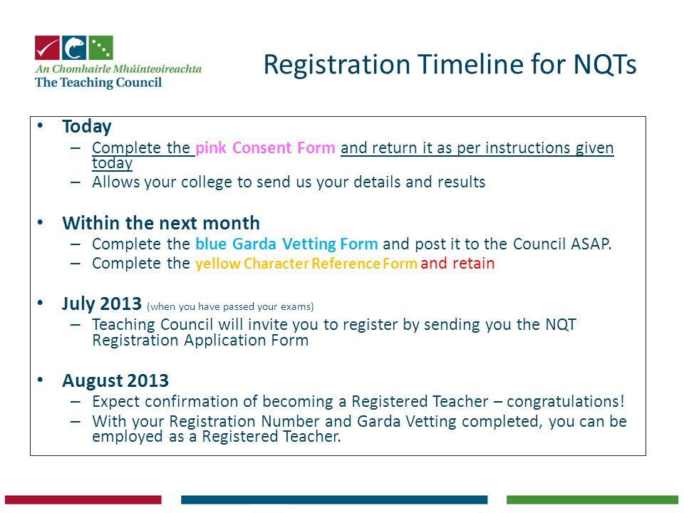 Registration Timeline for NQTs Today – Complete the pink Consent Form and return it as per instructions given today – Allows your college to send us your details and results Within the next month – Complete the blue Garda Vetting Form and post it to the Council ASAP.