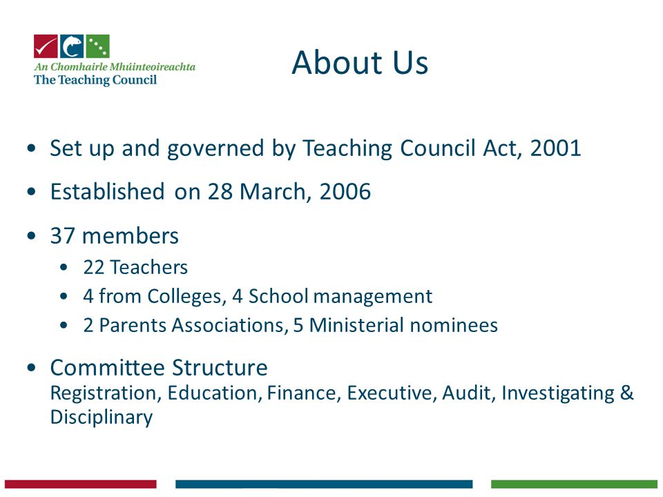 About Us Set up and governed by Teaching Council Act, 2001 Established on 28 March, 2006 37 members 22 Teachers 4 from Colleges, 4 School management 2 Parents Associations, 5 Ministerial nominees Committee Structure Registration, Education, Finance, Executive, Audit, Investigating & Disciplinary